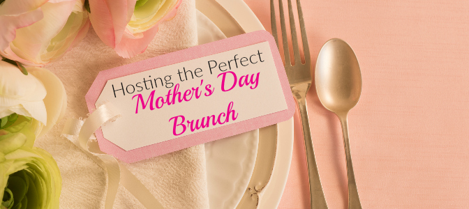 Hosting the Perfect Mother's Day Brunch
