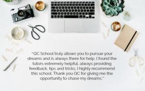 """QC School truly allows you to pursue your dreams and is always there for help. I found the tutors extremely helpful, always providing feedback, tips and tricks. I highly recommend this school. Thank you QC for giving me the opportunity to chase my dreams."""